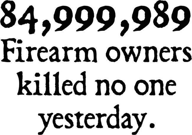 84,999,989 firearm owners killed NO ONE yesterday.