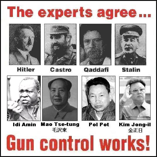 Hitler, Castro, Qaddifi, Stalin, Idi Amin, Mao Tse-tung, Pol Pot, Kim Jon-il, Democrats and other Socialists; the experts agree... Gun control works!