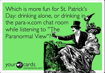 Which is more fun for St. Patrick's Day: drinking alone, or drinking in the para-x.com chat room while listening to ''The Paranormal View''?