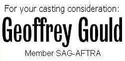 For your casting consideration: Geoffrey Gould Member SAG-AFTRA